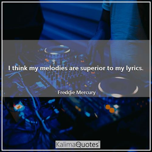 I think my melodies are superior to my lyrics.