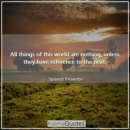 All things of this world are nothing, unless they have reference to the next.
