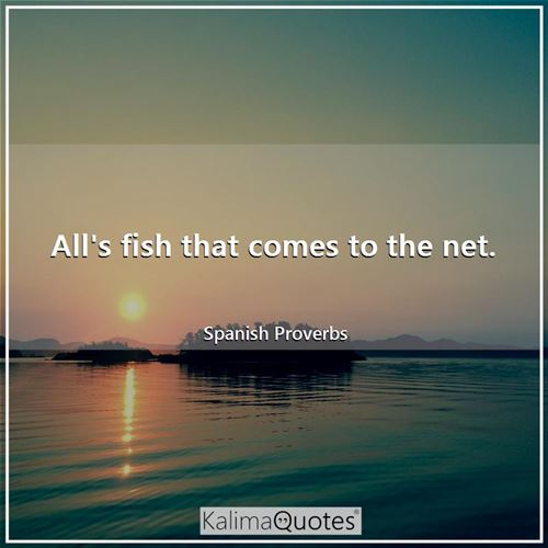 All's fish that comes to the net.