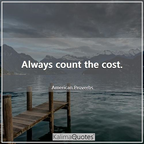 Always count the cost.