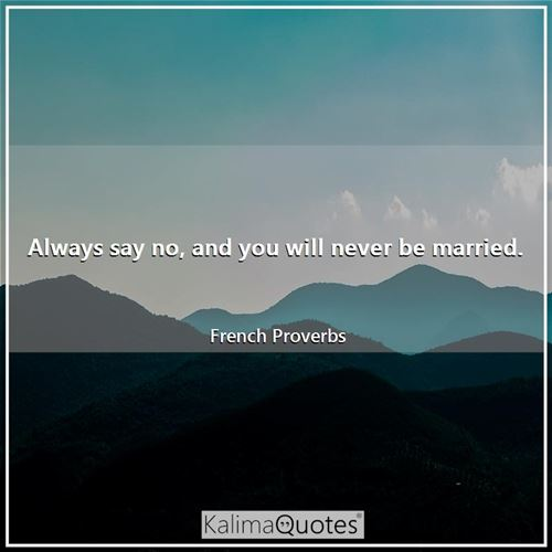 Always say no, and you will never be married.