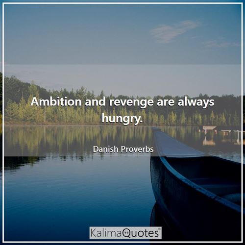 Ambition and revenge are always hungry.