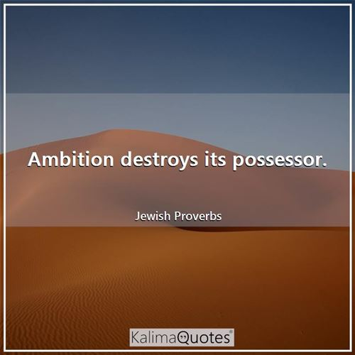 Ambition destroys its possessor.