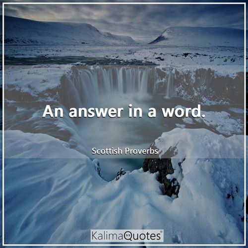 An answer in a word. - Scottish Proverbs