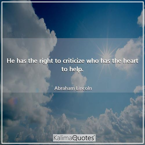 He has the right to criticize who has the heart to help.