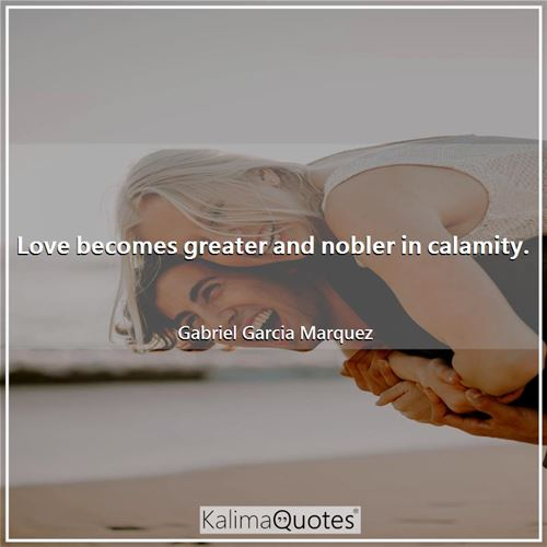 Love becomes greater and nobler in calamity.