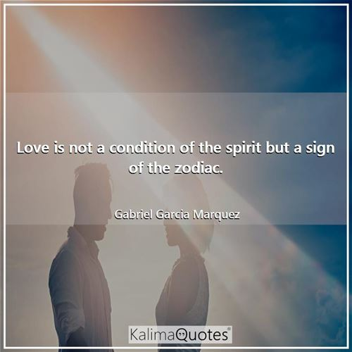 Love is not a condition of the spirit but a sign of the zodiac.