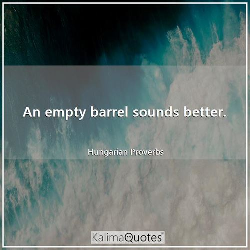 An empty barrel sounds better.