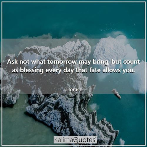 Ask not what tomorrow may bring, but count as blessing every day that fate allows you.