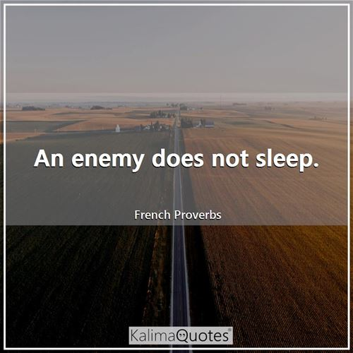 An enemy does not sleep.