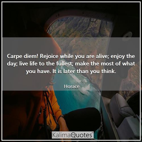 Carpe diem! Rejoice while you are alive; enjoy the day; live life to the fullest; make the most of what you have. It is later than you think.