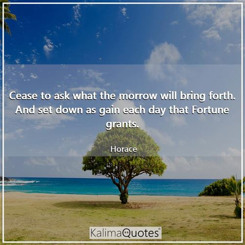 Cease to ask what the morrow will bring forth. And set down as gain each day that Fortune grants.