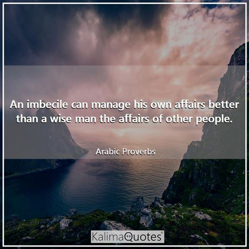 An imbecile can manage his own affairs better than a wise man the affairs of other people.