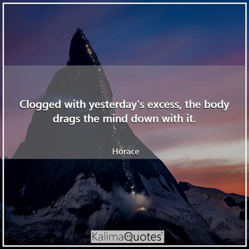 Clogged with yesterday's excess, the body drags the mind down with it.