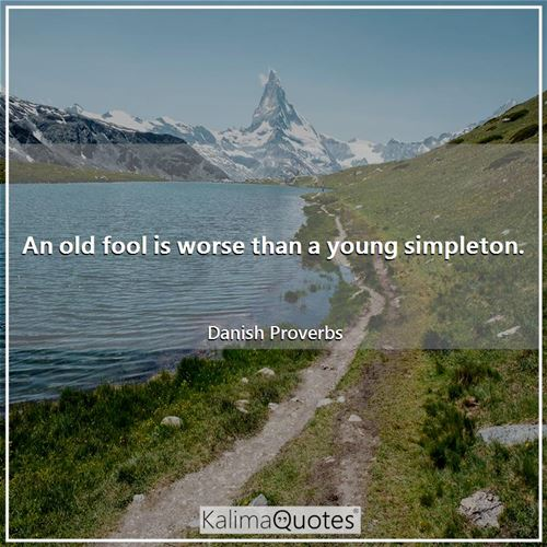 An old fool is worse than a young simpleton.