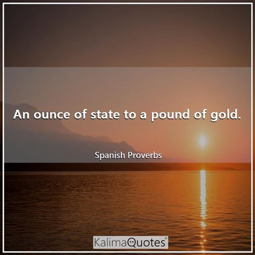 An ounce of state to a pound of gold.