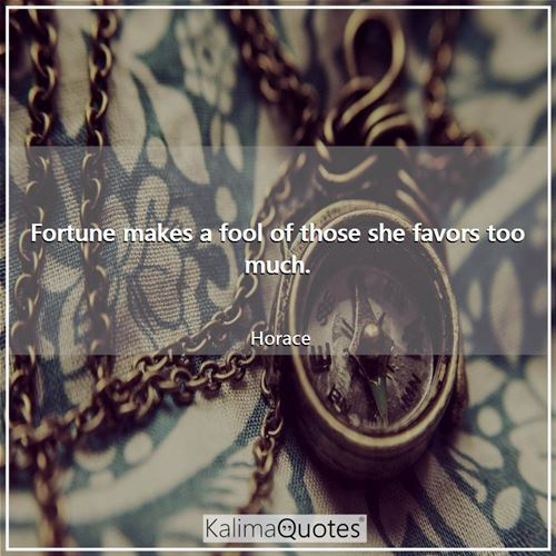 Fortune makes a fool of those she favors too much. - Horace