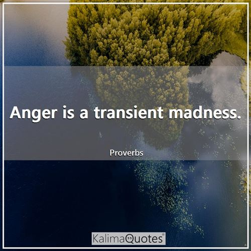Anger is a transient madness.
