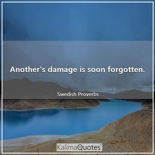 Another's damage is soon forgotten.