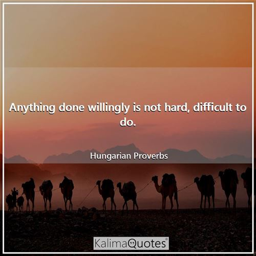 Anything done willingly is not hard, difficult to do.