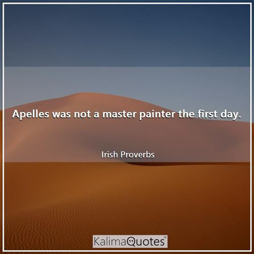 Apelles was not a master painter the first day.