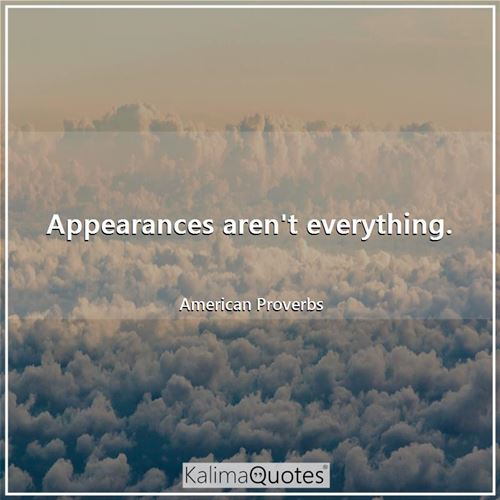 Appearances aren't everything.