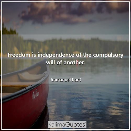 Freedom is independence of the compulsory will of another. - Immanuel Kant