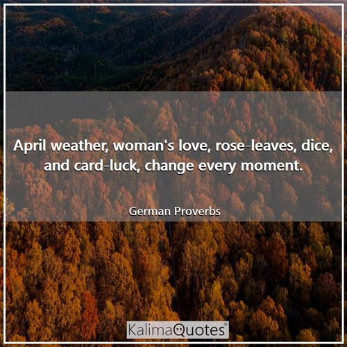 April weather, woman's love, rose-leaves, dice, and card-luck, change every moment. - German Proverbs