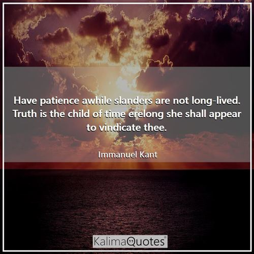 Have patience awhile slanders are not long-lived. Truth is the child of time erelong she shall appear to vindicate thee.