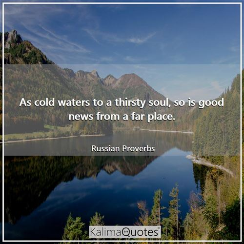 As cold waters to a thirsty soul, so is good news from a far place.