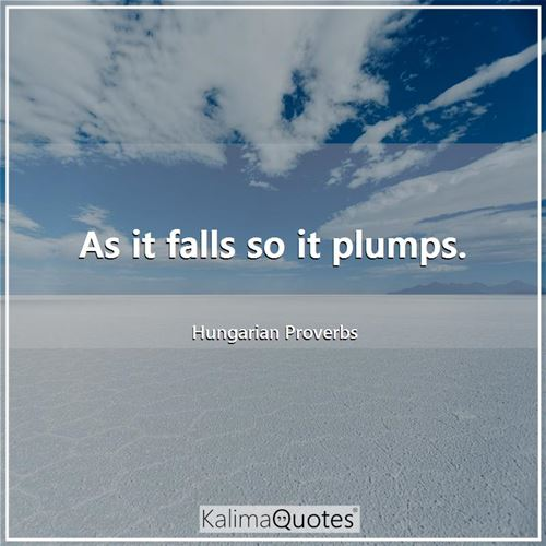 As it falls so it plumps.