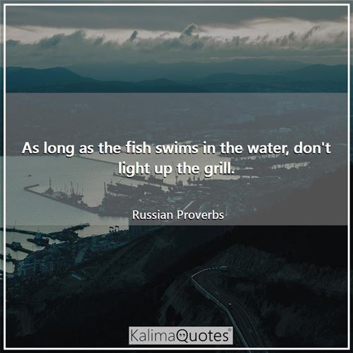 As long as the fish swims in the water, don't light up the grill. - Russian Proverbs