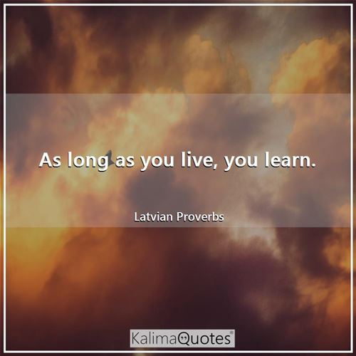 As long as you live, you learn. - Latvian Proverbs