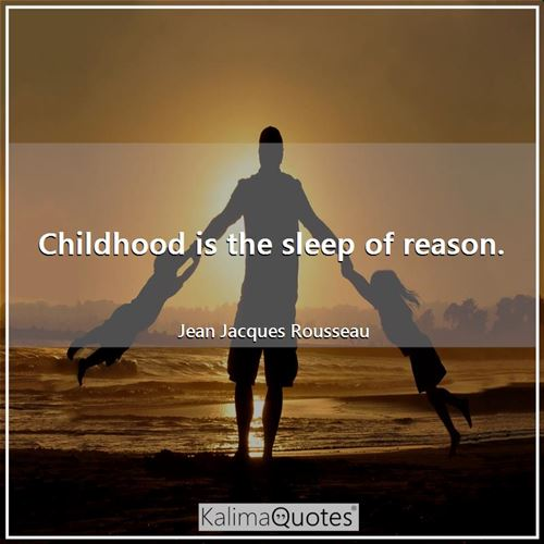 Childhood is the sleep of reason.