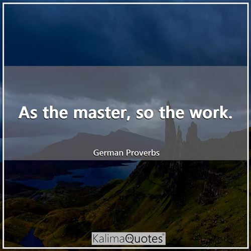 As the master, so the work. - German Proverbs