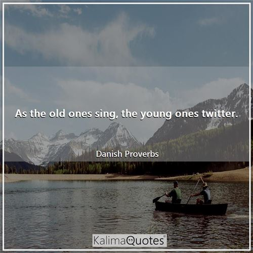 As the old ones sing, the young ones twitter.