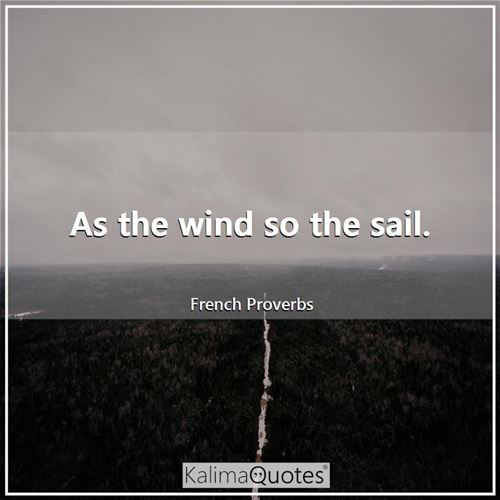 As the wind so the sail.