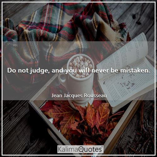 Do not judge, and you will never be mistaken. - Jean Jacques Rousseau