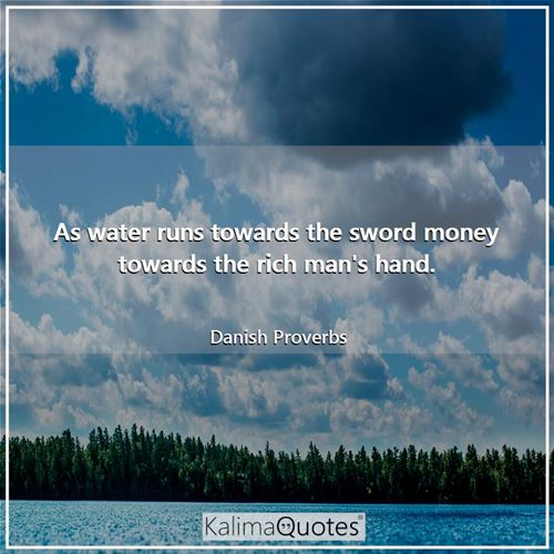 As water runs towards the sword money towards the rich man's hand.