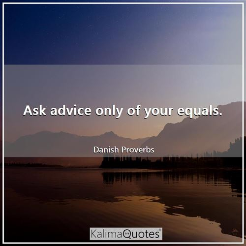 Ask advice only of your equals. - Danish Proverbs