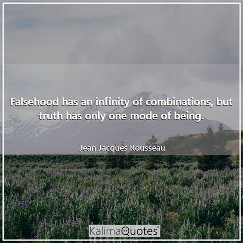Falsehood has an infinity of combinations, but truth has only one mode of being. - Jean Jacques Rousseau