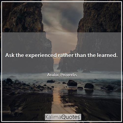 Ask the experienced rather than the learned.