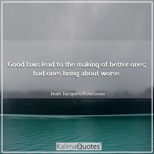Good laws lead to the making of better ones; bad ones bring about worse.