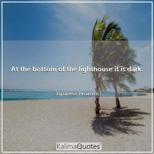 At the bottom of the lighthouse it is dark. - Japanese Proverbs