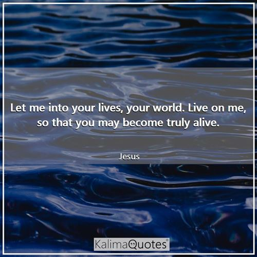 Let me into your lives, your world. Live on me, so that you may become truly alive. - Jesus