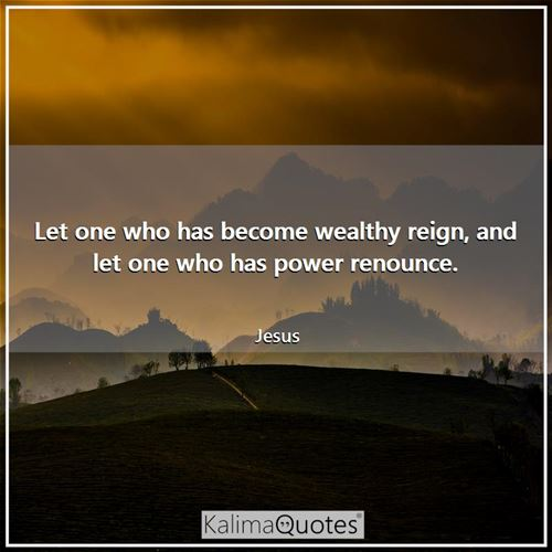 Let one who has become wealthy reign, and let one who has power renounce.