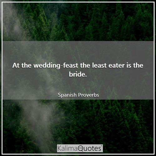 At the wedding-feast the least eater is the bride. - Spanish Proverbs