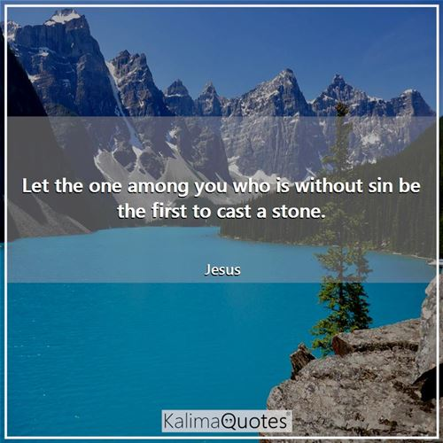 Let the one among you who is without sin be the first to cast a stone.
