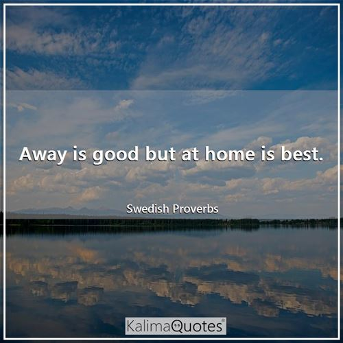 Away is good but at home is best.