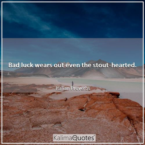 Bad luck wears out even the stout-hearted. - Italian Proverbs